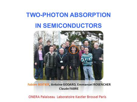 TWO-PHOTON ABSORPTION IN SEMICONDUCTORS Fabien BOITIER, Antoine GODARD, Emmanuel ROSENCHER Claude FABRE ONERA Palaiseau Laboratoire Kastler Brossel Paris.