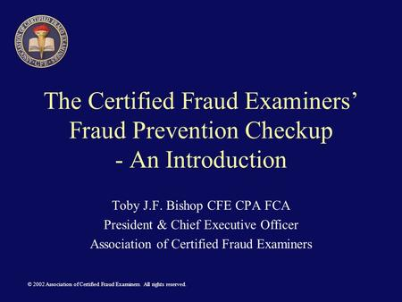 © 2002 Association of Certified Fraud Examiners. All rights reserved. The Certified Fraud Examiners' Fraud Prevention Checkup - An Introduction Toby J.F.
