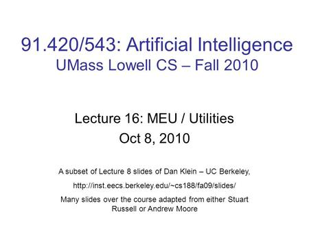91.420/543: Artificial Intelligence UMass Lowell CS – Fall 2010 Lecture 16: MEU / Utilities Oct 8, 2010 A subset of Lecture 8 slides of Dan Klein – UC.