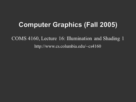 Computer Graphics (Fall 2005) COMS 4160, Lecture 16: Illumination and Shading 1