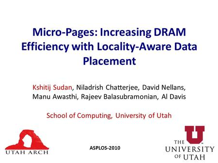 Micro-Pages: Increasing DRAM Efficiency with Locality-Aware Data Placement Kshitij Sudan, Niladrish Chatterjee, David Nellans, Manu Awasthi, Rajeev Balasubramonian,