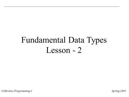 CSM-Java Programming-I Spring,2005 Fundamental Data Types Lesson - 2.