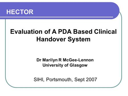 Evaluation of A PDA Based Clinical Handover System Dr Marilyn R McGee-Lennon University of Glasgow SIHI, Portsmouth, Sept 2007 HECTOR.