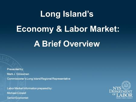 Long Island's Economy & Labor Market: A Brief Overview Presented by: Mark J. Grossman Commissioner's Long Island Regional Representative Labor Market Information.