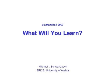 Compilation 2007 What Will You Learn? Michael I. Schwartzbach BRICS, University of Aarhus.