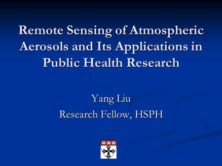 Remote Sensing of Atmospheric Aerosols and Its Applications in Public Health Research Yang Liu Research Fellow, HSPH.
