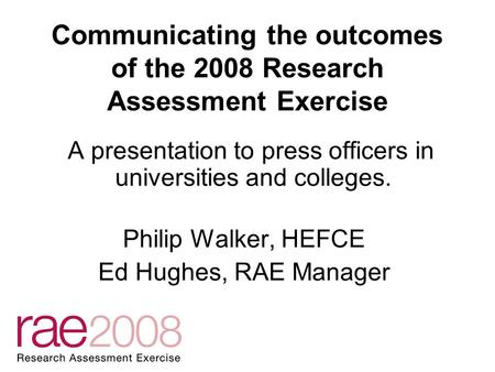 Communicating the outcomes of the 2008 Research Assessment Exercise A presentation to press officers in universities and colleges. Philip Walker, HEFCE.