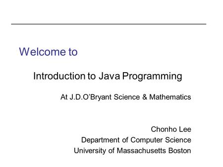 Welcome to Introduction to Java Programming At J.D.O'Bryant Science & Mathematics Chonho Lee Department of Computer Science University of Massachusetts.