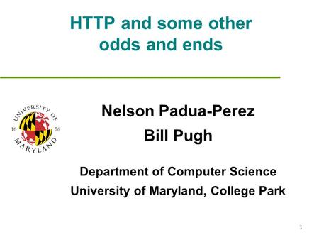 1 HTTP and some other odds and ends Nelson Padua-Perez Bill Pugh Department of Computer Science University of Maryland, College Park.