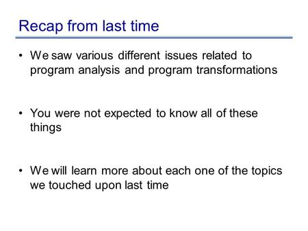 Recap from last time We saw various different issues related to program analysis and program transformations You were not expected to know all of these.