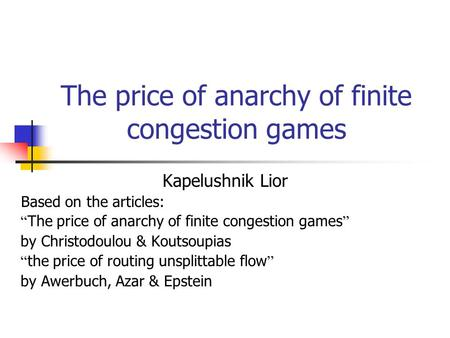 "The price of anarchy of finite congestion games Kapelushnik Lior Based on the articles: "" The price of anarchy of finite congestion games "" by Christodoulou."