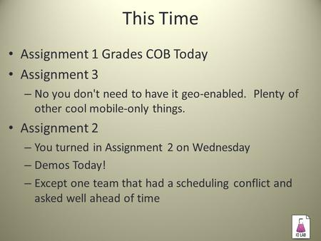 This Time Assignment 1 Grades COB Today Assignment 3 – No you don't need to have it geo-enabled. Plenty of other cool mobile-only things. Assignment 2.