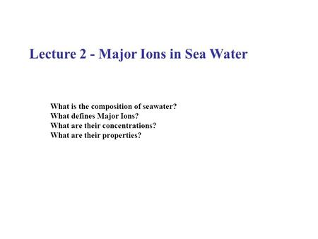 Lecture 2 - Major Ions in Sea Water What is the composition of seawater? What defines Major Ions? What are their concentrations? What are their properties?