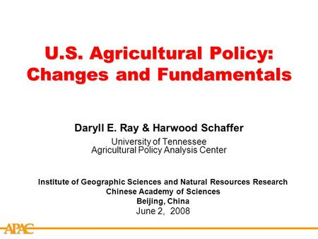 APCA U.S. Agricultural Policy: Changes and Fundamentals Daryll E. Ray & Harwood Schaffer University of Tennessee Agricultural Policy Analysis Center Institute.