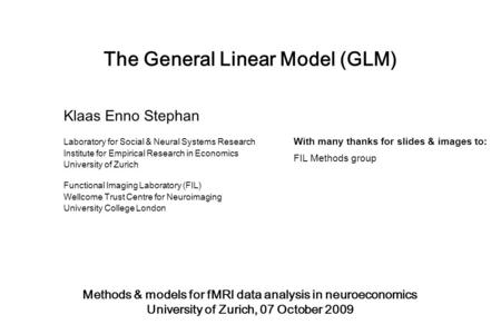 The General Linear Model (GLM) Methods & models for fMRI data analysis in neuroeconomics University of Zurich, 07 October 2009 Klaas Enno Stephan Laboratory.