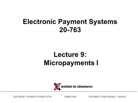 ELECTRONIC PAYMENT SYSTEMS 20-763 SPRING 2004 COPYRIGHT © 2004 MICHAEL I. SHAMOS Electronic Payment Systems 20-763 Lecture 9: Micropayments I.