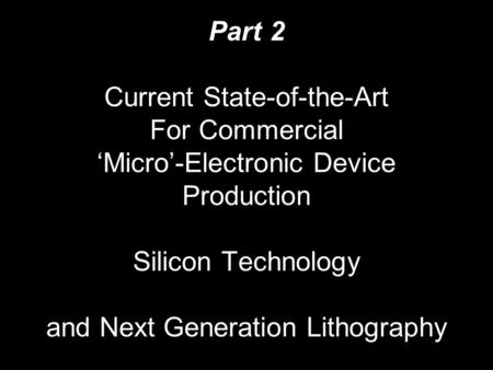 Part 2 Current State-of-the-Art For Commercial 'Micro'-Electronic <strong>Device</strong> Production Silicon Technology and Next Generation Lithography.