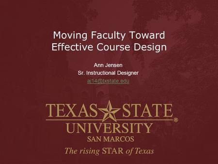 Moving Faculty Toward Effective Course Design Ann Jensen Sr. Instructional Designer