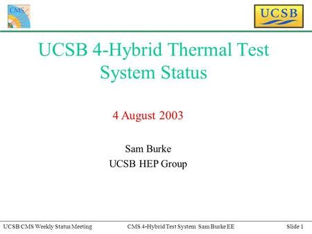 Slide 1UCSB CMS Weekly Status MeetingCMS 4-Hybrid Test System Sam Burke EE UCSB 4-Hybrid Thermal Test System Status 4 August 2003 Sam Burke UCSB HEP Group.