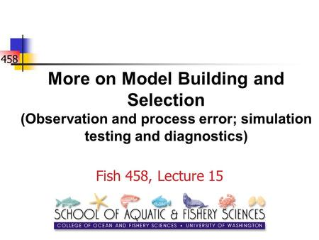 458 More on Model Building and Selection (Observation and process error; simulation testing and diagnostics) Fish 458, Lecture 15.