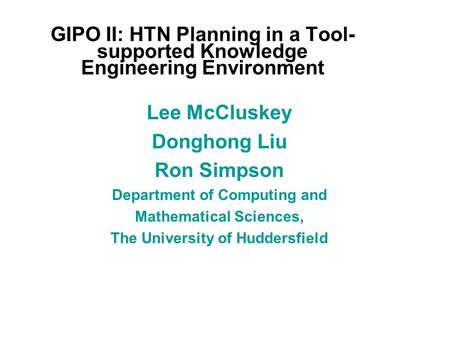 GIPO II: HTN Planning in a Tool- supported Knowledge Engineering Environment Lee McCluskey Donghong Liu Ron Simpson Department of Computing and Mathematical.