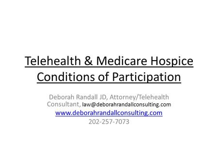 Telehealth & Medicare Hospice Conditions of Participation Deborah Randall JD, Attorney/Telehealth Consultant,