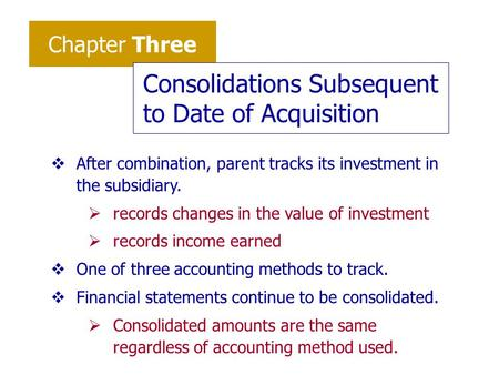 Chapter Three Consolidations Subsequent to Date of Acquisition vAfter combination, parent tracks its investment in the subsidiary.  records changes in.