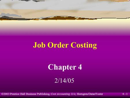 ©2003 Prentice Hall Business Publishing, Cost Accounting 11/e, Horngren/Datar/Foster 4 - 1 Job Order Costing Chapter 4 2/14/05.