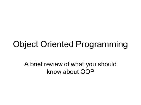 Object Oriented Programming A brief review of what you should know about OOP.