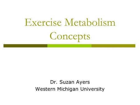 Exercise Metabolism Concepts Dr. Suzan Ayers Western Michigan University.