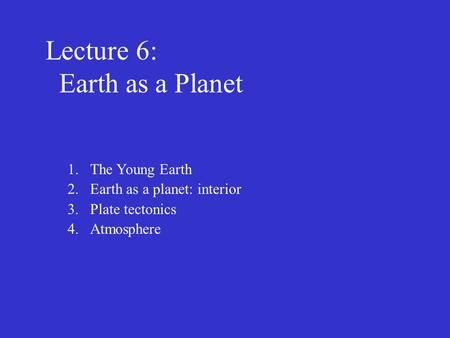 Lecture 6: Earth as a Planet 1.The Young Earth 2.Earth as a planet: interior 3.Plate tectonics 4.Atmosphere.