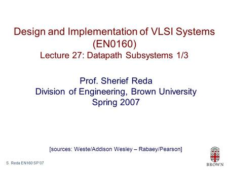 S. Reda EN160 SP'07 Design and Implementation of VLSI Systems (EN0160) Lecture 27: Datapath Subsystems 1/3 Prof. Sherief Reda Division of Engineering,