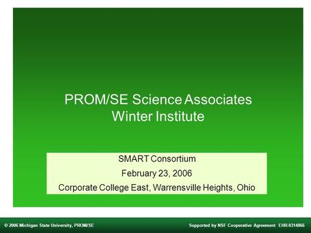 © 2006 Michigan State University, PROM/SESupported by NSF Cooperative Agreement EHR-0314866 PROM/SE Science Associates Winter Institute SMART Consortium.