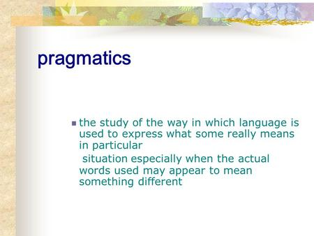 Pragmatics the study of the way in which language is used to express what some really means in particular situation especially when the actual words used.
