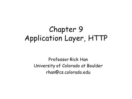 Chapter 9 Application Layer, HTTP Professor Rick Han University of Colorado at Boulder