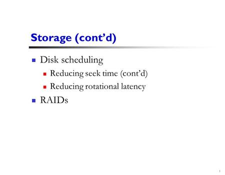 1 Storage (cont'd) Disk scheduling Reducing seek time (cont'd) Reducing rotational latency RAIDs.