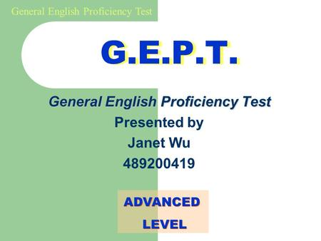 General English Proficiency Test G.E.P.T. General English Proficiency Test Presented by Janet Wu 489200419 ADVANCED LEVEL ADVANCED LEVEL.