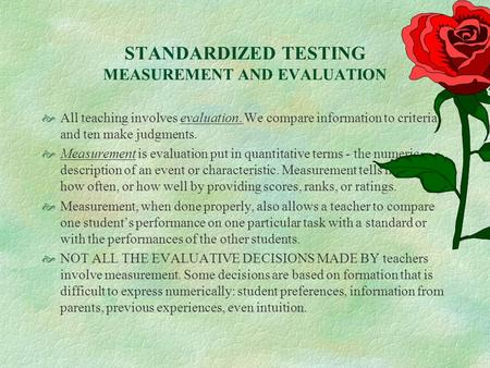 STANDARDIZED TESTING MEASUREMENT AND EVALUATION  All teaching involves evaluation. We compare information to criteria and ten make judgments.  Measurement.