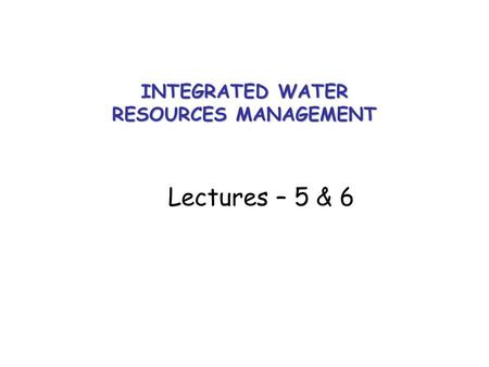 INTEGRATED WATER RESOURCES <strong>MANAGEMENT</strong> Lectures – 5 & 6.
