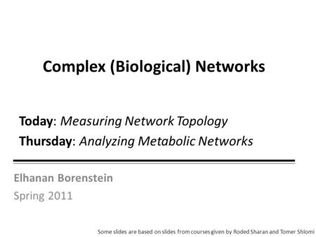 Elhanan Borenstein Spring 2011 Complex (Biological) Networks Some slides are based on slides from courses given by Roded Sharan and Tomer Shlomi Today: