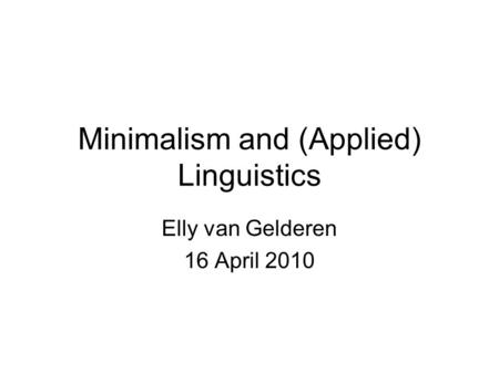 Minimalism and (Applied) Linguistics Elly van Gelderen 16 April 2010.