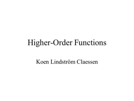 "Higher-Order Functions Koen Lindström Claessen. What is a ""Higher Order"" Function? A function which takes another function as a parameter. Examples map."