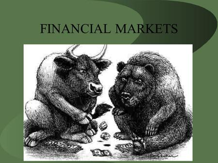 FINANCIAL MARKETS. Financial Markets The Stock Market –Stock represents a claim to partial ownership in a firm and a claim to the profits that the firm.