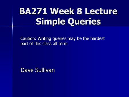 BA271 Week 8 Lecture Simple Queries Dave Sullivan Caution: Writing queries may be the hardest part of this class all term.
