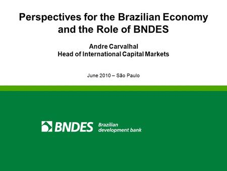 Perspectives for the Brazilian Economy and the Role of BNDES Andre Carvalhal Head of International Capital Markets June 2010 – São Paulo.