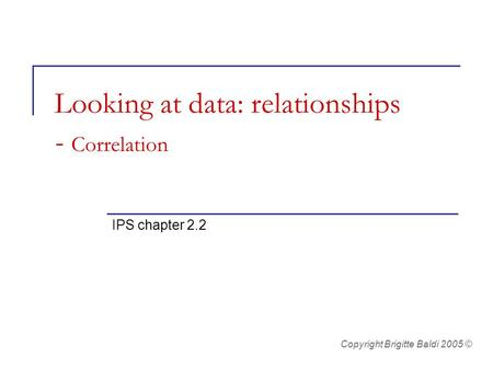 Looking at data: relationships - Correlation IPS chapter 2.2 Copyright Brigitte Baldi 2005 ©