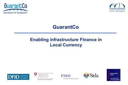 GuarantCo Enabling infrastructure Finance in Local Currency.