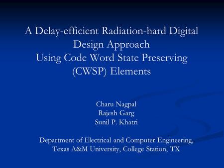 A Delay-efficient Radiation-hard Digital Design Approach Using Code Word State Preserving (CWSP) Elements Charu Nagpal Rajesh Garg Sunil P. Khatri Department.
