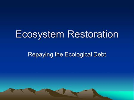 Ecosystem Restoration Repaying the Ecological Debt.