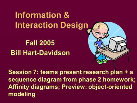Information & Interaction Design Fall 2005 Bill Hart-Davidson Session 7: teams present research plan + a sequence diagram from phase 2 homework; Affinity.